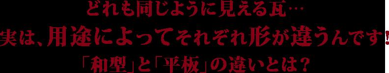 どれも同じように見える瓦…実は、用途によってそれぞれ形が違うんです!「和型」と「平板」の違いとは?
